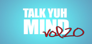 talk yuh mind vol.20